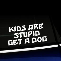 Kids are stupid Get a dog - Vinyl Car Decal
