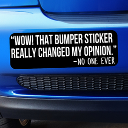 Wow! That Bumper Sticker Really Changed my Opinion said No One Ever - Bumper Sticker